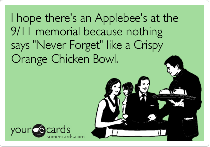 "I hope there's an Applebee's at the 9/11 memorial because nothing says ""Never Forget"" like a Crispy Orange Chicken Bowl."