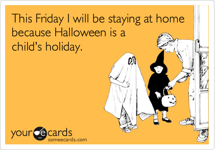 This Friday I will be staying at home because Halloween is a child's holiday.