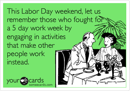This Labor Day weekend, let us remember those who fought for  a 5 day work week by  engaging in activities that make other people work instead.