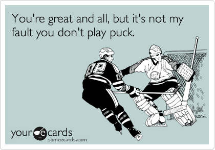 You're great and all, but it's not my fault you don't play puck.