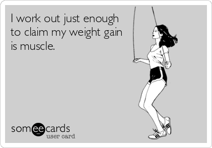 someecards.com - I work out just enough to claim my weight gain is muscle.