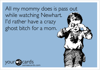 All my mommy does is pass out while watching Newhart.