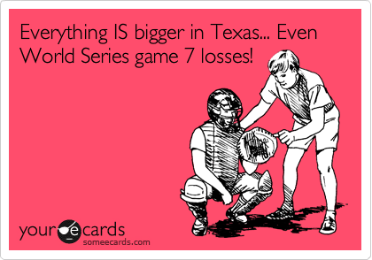 Everything IS bigger in Texas... Even World Series game 7 losses!