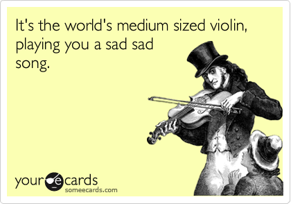 It's the world's medium sized violin, playing you a sad sad song.