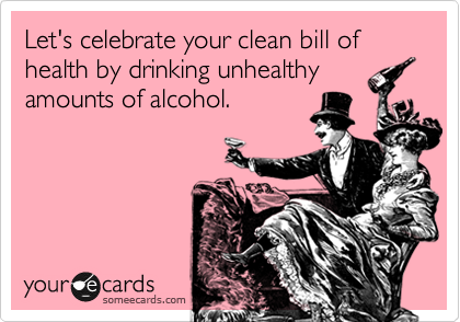 Let's celebrate your clean bill of health by drinking unhealthy amounts of alcohol.