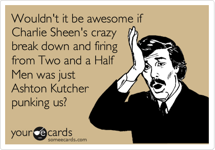 Wouldn't it be awesome if  Charlie Sheen's crazy break down and firing from Two and a Half Men was just Ashton Kutcher punking us?