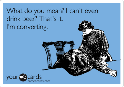 What do you mean? I can't even drink beer? That's it.   
