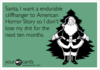 Santa, I want a endurable cliffhanger to American Horror Story so I don't lost my shit for the next ten months.