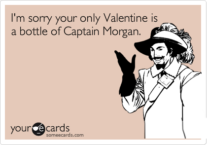 I'm sorry your only Valentine is  a bottle of Captain Morgan.
