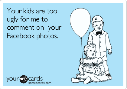 Your kids are too ugly for me to comment on  your Facebook photos.