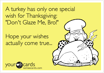 """A turkey has only one special  wish for Thanksgiving: """"Don't Glaze Me, Bro!""""    Hope your wishes actually come true..."""