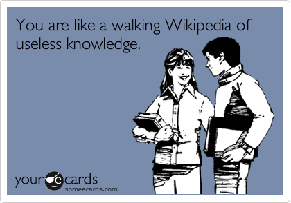 You are like a walking Wikipedia of 