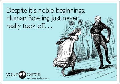 Despite it's noble beginnings, Human Bowling just never  really took off. . .