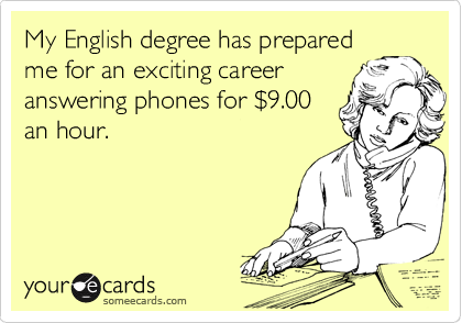 My English degree has prepared me for an exciting career answering phones for %249.00 an hour.