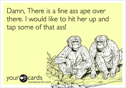 Damn, There is a fine ass ape over there. I would like to hit her up and tap some of that ass!
