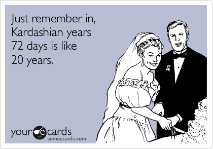 Just remember in,  Kardashian years  72 days is like  20 years.