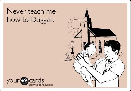 Never teach me how to Duggar.