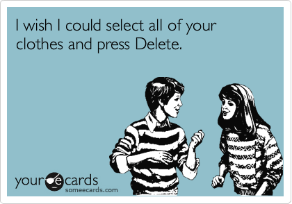 I wish I could select all of your clothes and press Delete.