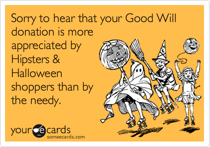 Sorry to hear that your Good Will donation is more appreciated by Hipsters & Halloween shoppers than by the needy.