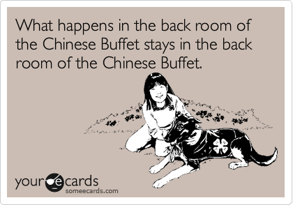 What happens in the back room of the Chinese Buffet stays in the back room of the Chinese Buffet.