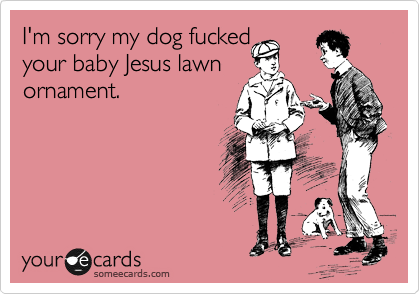 I'm sorry my dog fucked your baby Jesus lawn ornament.