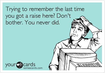 Trying to remember the last time you got a raise here? Don't bother. You never did.