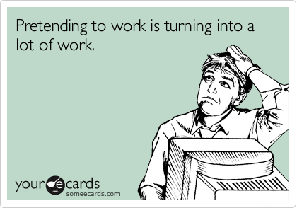 Pretending to work is turning into a lot of work.