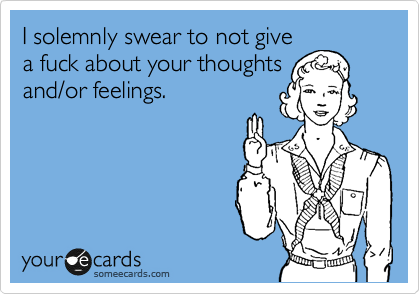 I solemnly swear to not give a fuck about your thoughts and/or feelings.