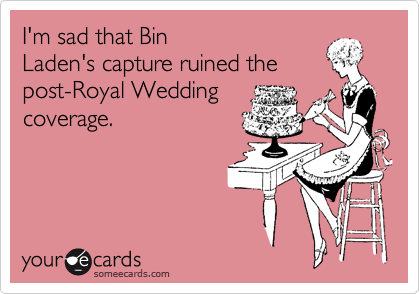 I'm sad that Bin Laden's capture ruined the post-Royal Wedding coverage.