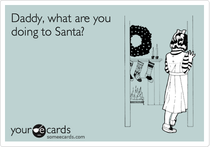 Daddy, what are you doing to Santa?