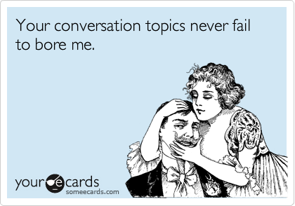 Your conversation topics never fail to bore me.