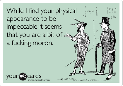 While I find your physical appearance to be  impeccable it seems  that you are a bit of  a fucking moron.