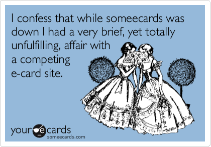I confess that while someecards was down I had a very brief, yet totally unfulfilling, affair with