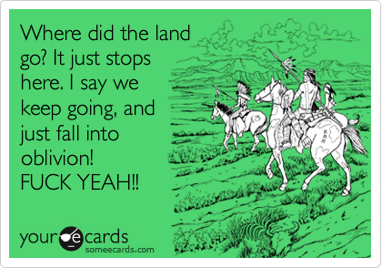 Where did the land go? It just stops  here. I say we  keep going, and just fall into   oblivion! FUCK YEAH!!