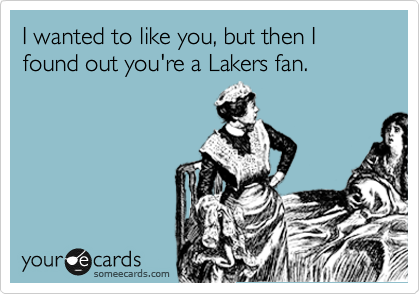 I wanted to like you, but then I found out you're a Lakers fan.