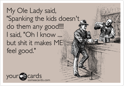 """My Ole Lady said, """"Spanking the kids doesn't do them any good!!!! I said, """"Oh I know .... but shit it makes ME feel good."""""""