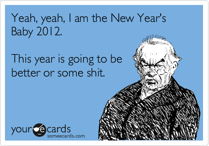 Yeah, yeah, I am the New Year's Baby 2012.  This year is going to be better or some shit.