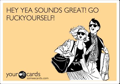 HEY YEA SOUNDS GREAT! GO FUCKYOURSELF!