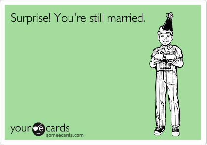 Surprise! You're still married.