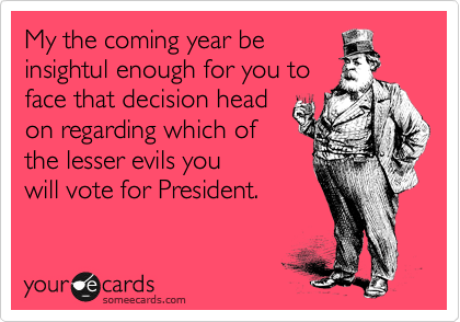 My the coming year be insightul enough for you to face that decision head on regarding which of the lesser evils you will vote for President.
