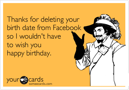 Thanks for deleting your   birth date from Facebook  so I wouldn't have  to wish you happy birthday.