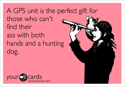 A GPS unit is the perfect gift for those who can't  find their ass with both hands and a hunting dog.
