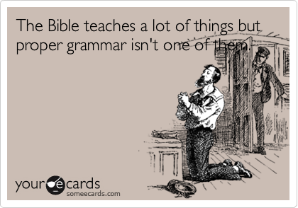 The Bible teaches a lot of things but proper grammar isn't one of them.