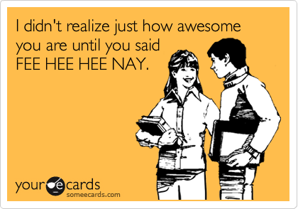 I didn't realize just how awesome you are until you said FEE HEE HEE NAY.
