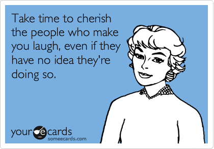 Take time to cherish the people who make  you laugh, even if they  have no idea they're  doing so.
