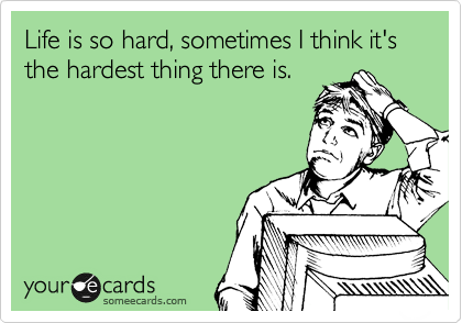 Life is so hard, sometimes I think it's the hardest thing there is.