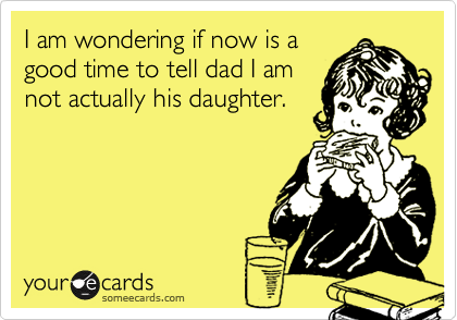 I am wondering if now is a good time to tell dad I am not actually his daughter.
