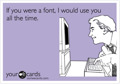 If you were a font, I would use you all the time.