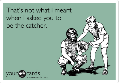 That's not what I meant when I asked you to be the catcher.