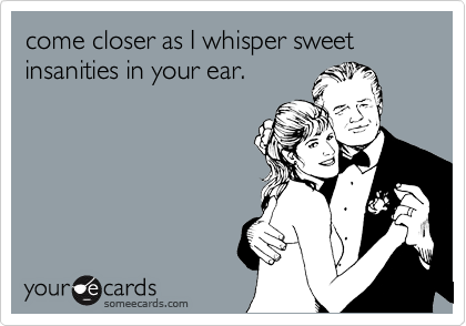 come closer as I whisper sweet insanities in your ear.